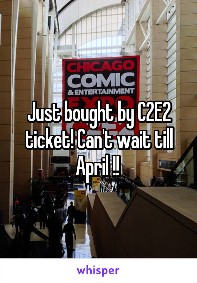 Just bought by C2E2 ticket! Can't wait till April !!