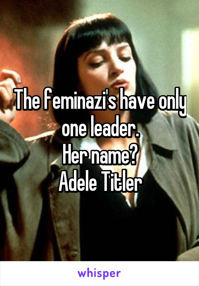 The feminazi's have only one leader. Her name? Adele Titler