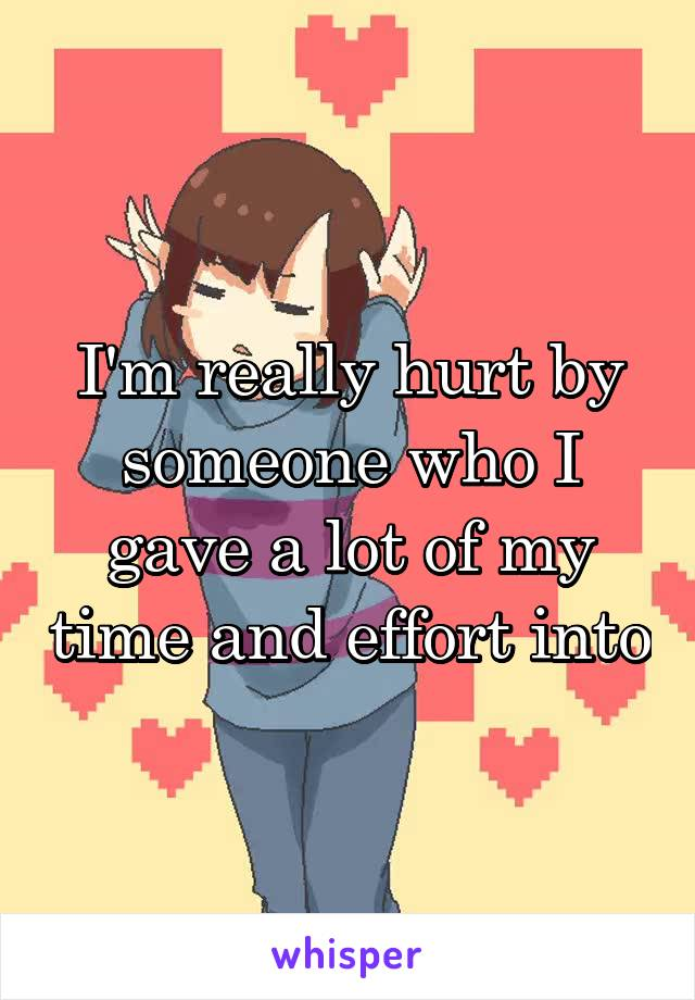 I'm really hurt by someone who I gave a lot of my time and effort into
