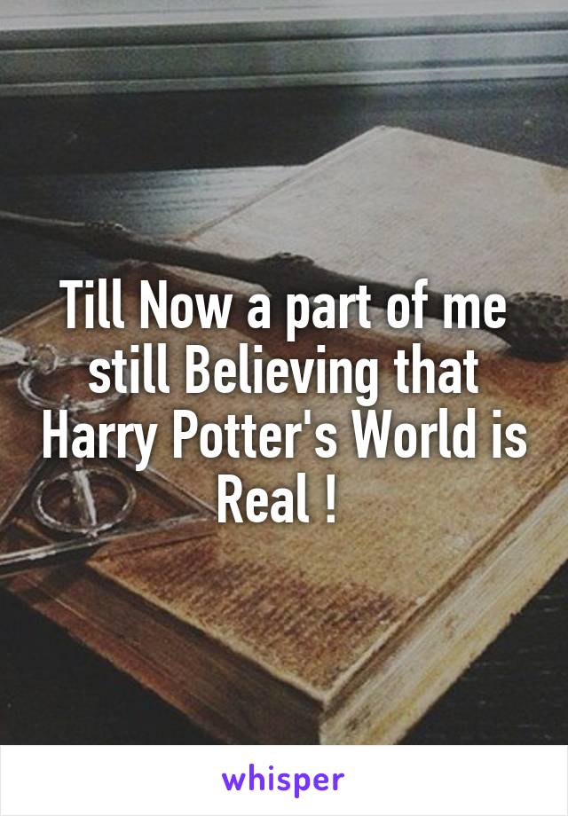 Till Now a part of me still Believing that Harry Potter's World is Real !