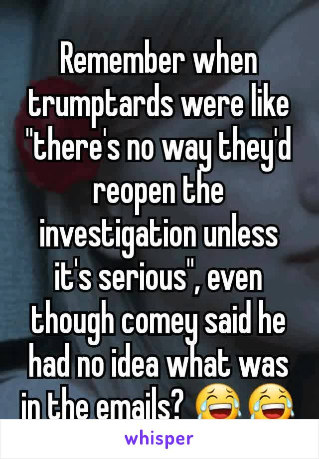"""Remember when trumptards were like """"there's no way they'd reopen the investigation unless it's serious"""", even though comey said he had no idea what was in the emails? 😂😂"""