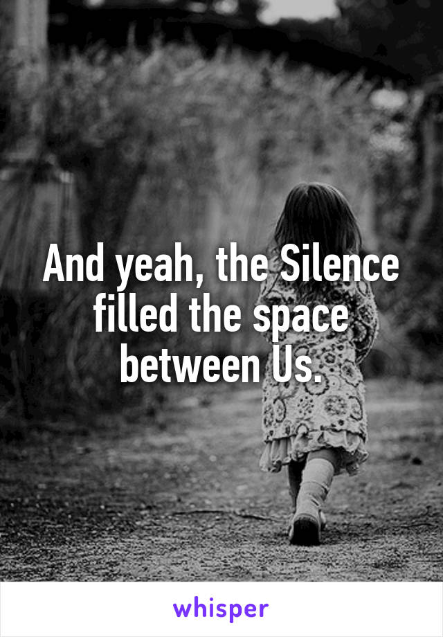And yeah, the Silence filled the space between Us.
