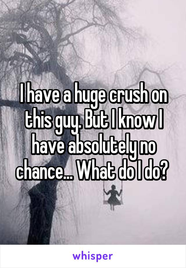 I have a huge crush on this guy. But I know I have absolutely no chance... What do I do?