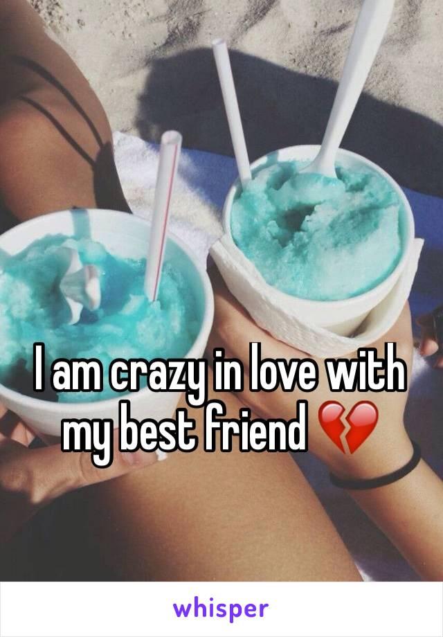 I am crazy in love with my best friend 💔