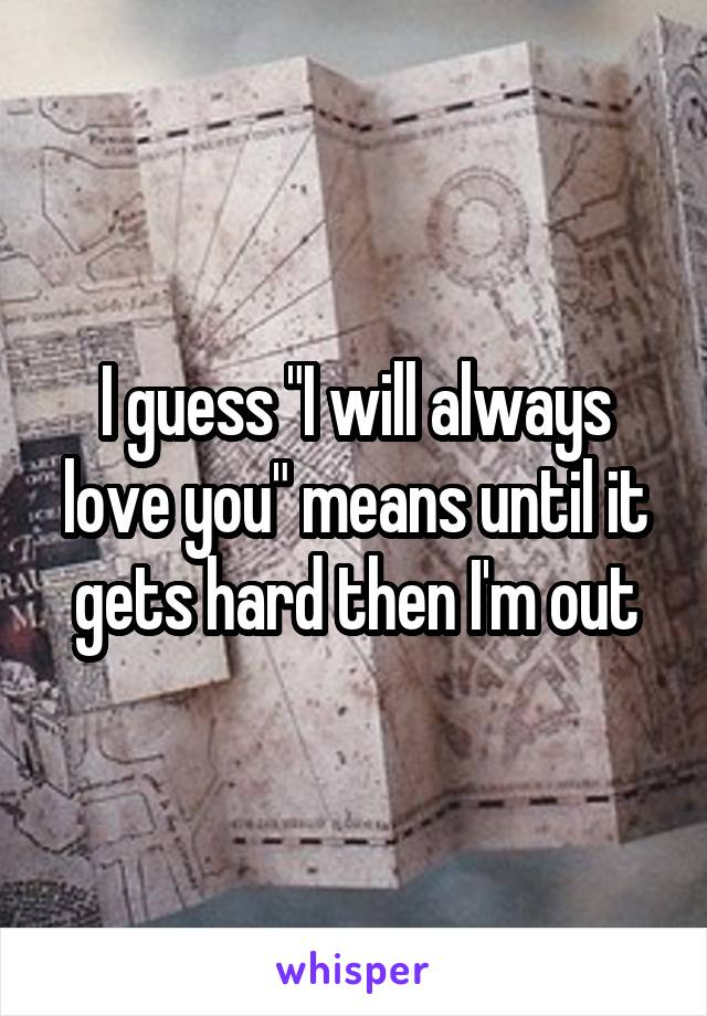 """I guess """"I will always love you"""" means until it gets hard then I'm out"""