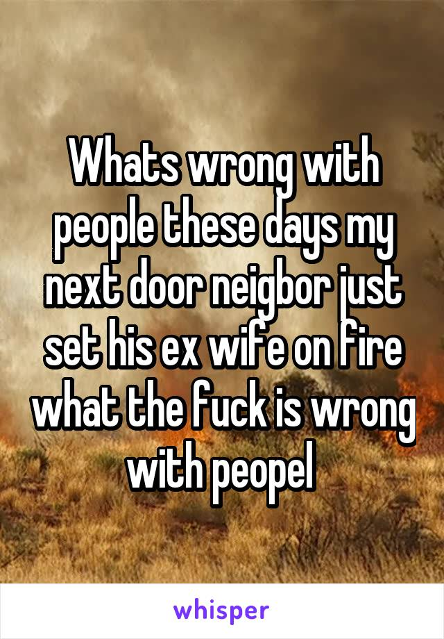 Whats wrong with people these days my next door neigbor just set his ex wife on fire what the fuck is wrong with peopel