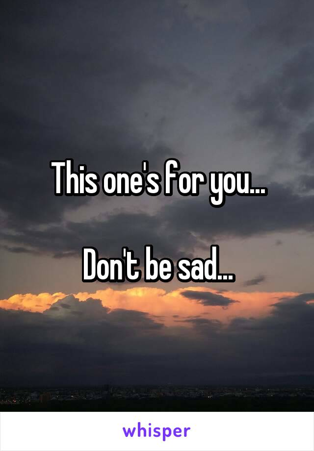 This one's for you...  Don't be sad...