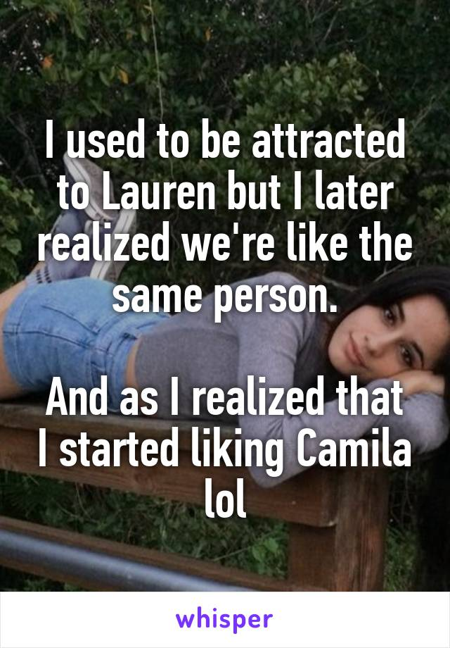 I used to be attracted to Lauren but I later realized we're like the same person.  And as I realized that I started liking Camila lol