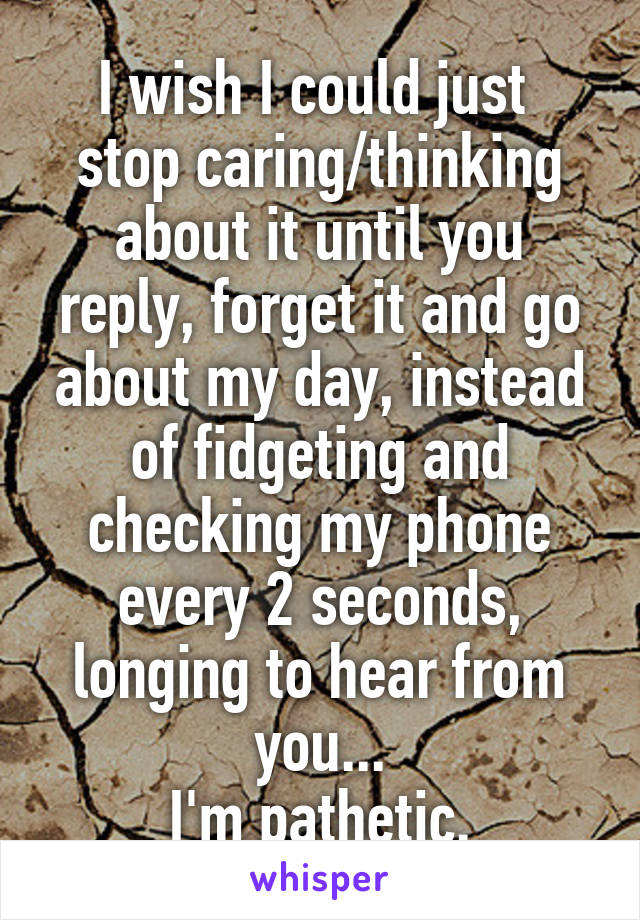 I wish I could just  stop caring/thinking about it until you reply, forget it and go about my day, instead of fidgeting and checking my phone every 2 seconds, longing to hear from you... I'm pathetic.