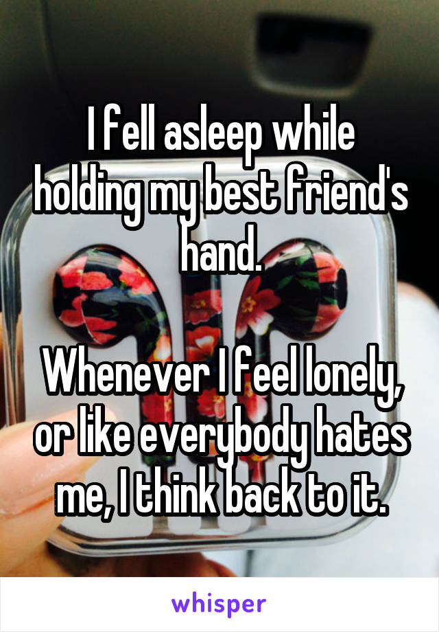 I fell asleep while holding my best friend's hand.  Whenever I feel lonely, or like everybody hates me, I think back to it.