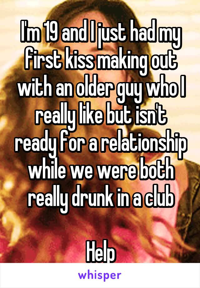 I'm 19 and I just had my first kiss making out with an older guy who I really like but isn't ready for a relationship while we were both really drunk in a club  Help