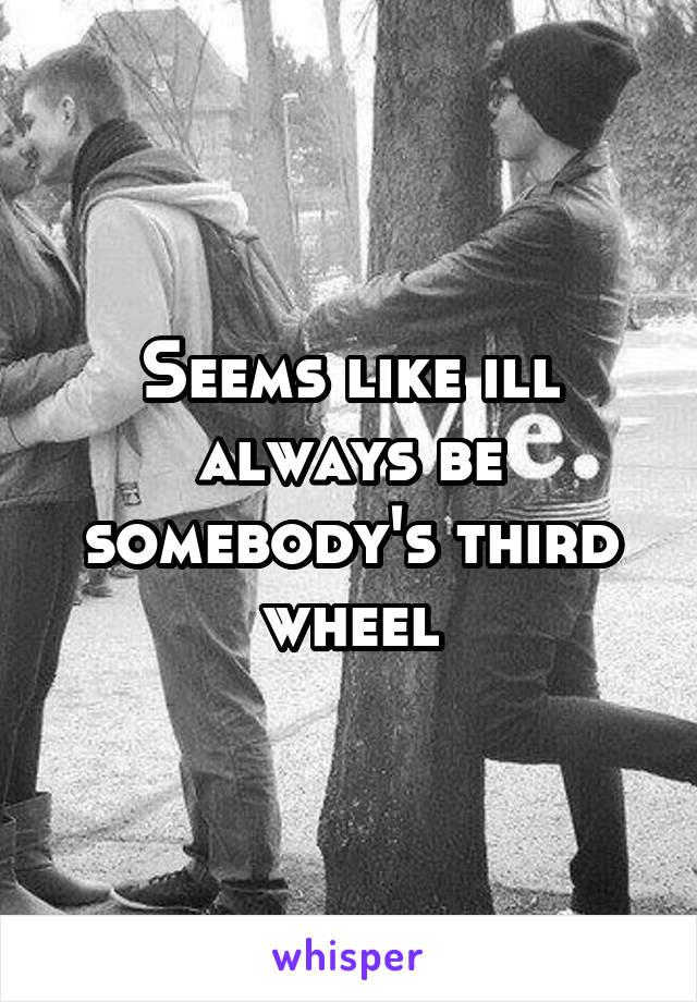Seems like ill always be somebody's third wheel