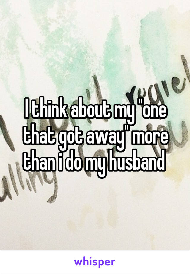 """I think about my """"one that got away"""" more than i do my husband"""