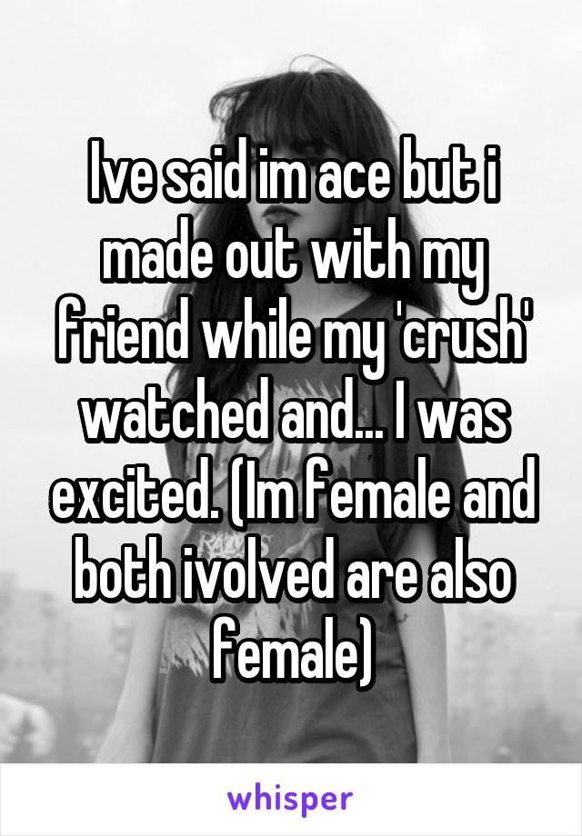 Ive said im ace but i made out with my friend while my 'crush' watched and... I was excited. (Im female and both ivolved are also female)