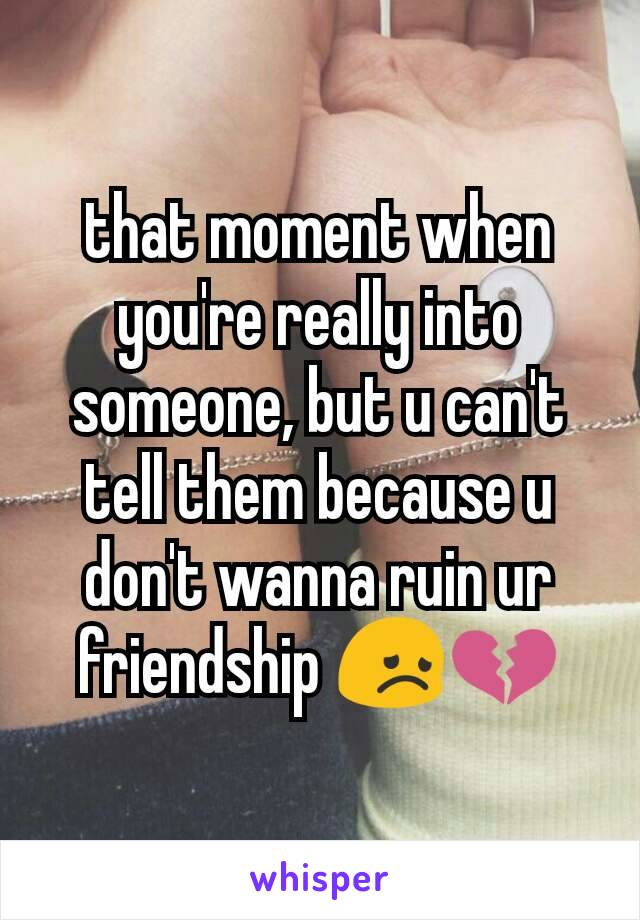 that moment when you're really into someone, but u can't tell them because u don't wanna ruin ur friendship 😞💔