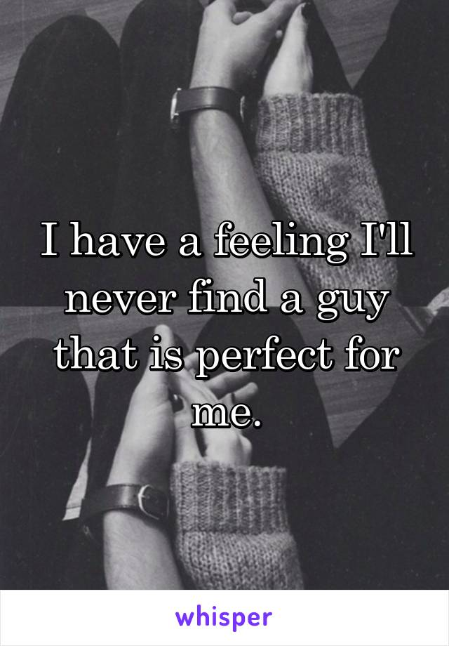 I have a feeling I'll never find a guy that is perfect for me.
