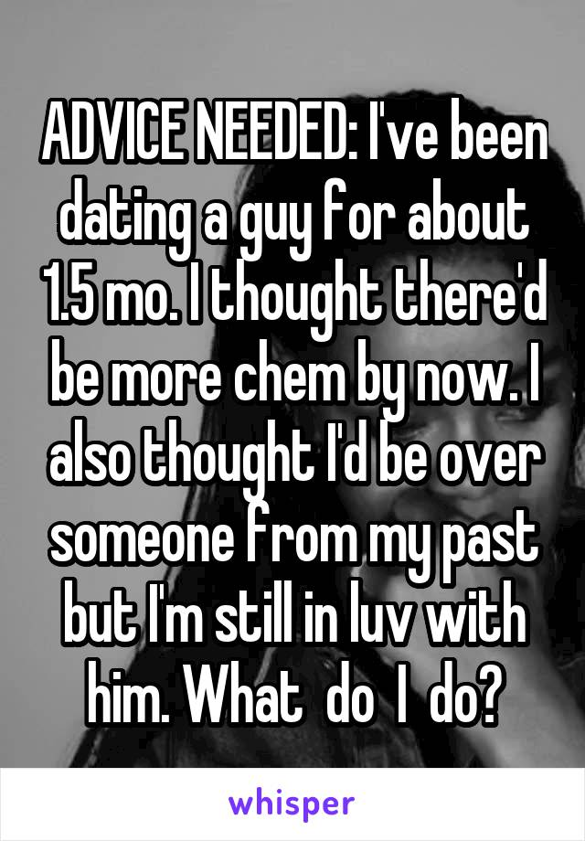ADVICE NEEDED: I've been dating a guy for about 1.5 mo. I thought there'd be more chem by now. I also thought I'd be over someone from my past but I'm still in luv with him. What  do  I  do?