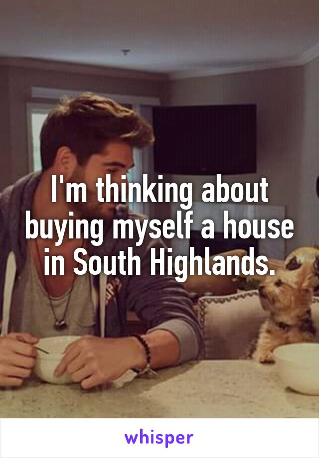I'm thinking about buying myself a house in South Highlands.