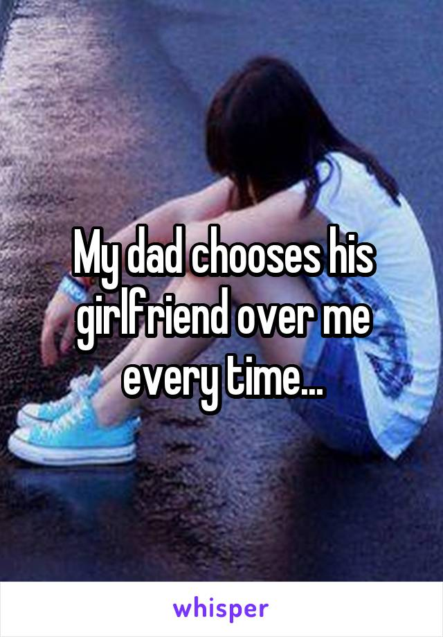 My dad chooses his girlfriend over me every time...