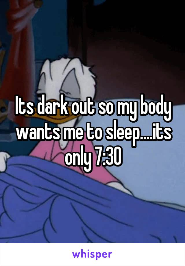 Its dark out so my body wants me to sleep....its only 7:30
