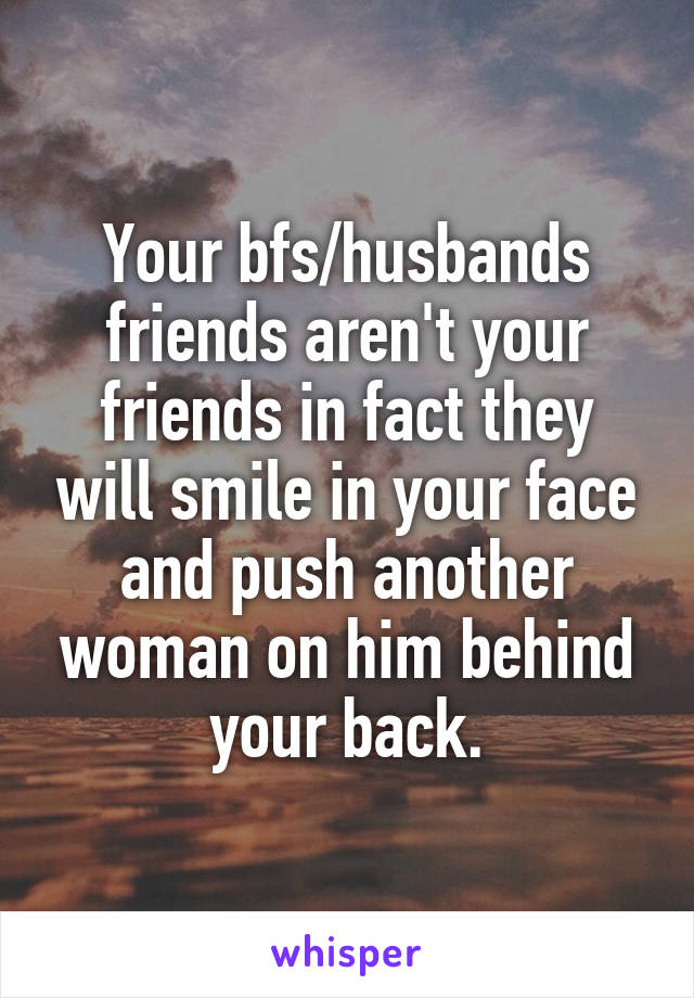 Your bfs/husbands friends aren't your friends in fact they will smile in your face and push another woman on him behind your back.