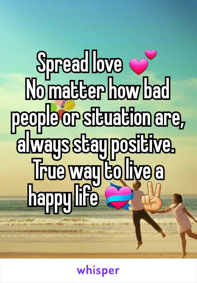 Spread love 💕 No matter how bad people or situation are, always stay positive.  True way to live a happy life 💝✌