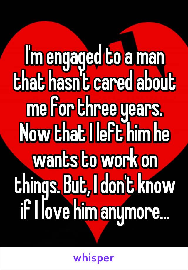 I'm engaged to a man that hasn't cared about me for three years. Now that I left him he wants to work on things. But, I don't know if I love him anymore...