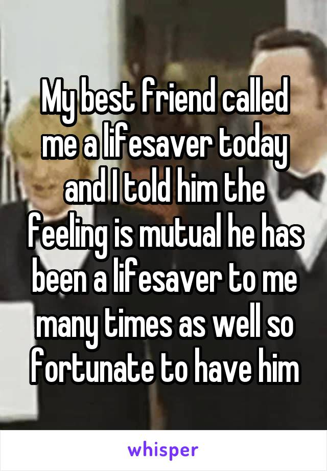My best friend called me a lifesaver today and I told him the feeling is mutual he has been a lifesaver to me many times as well so fortunate to have him