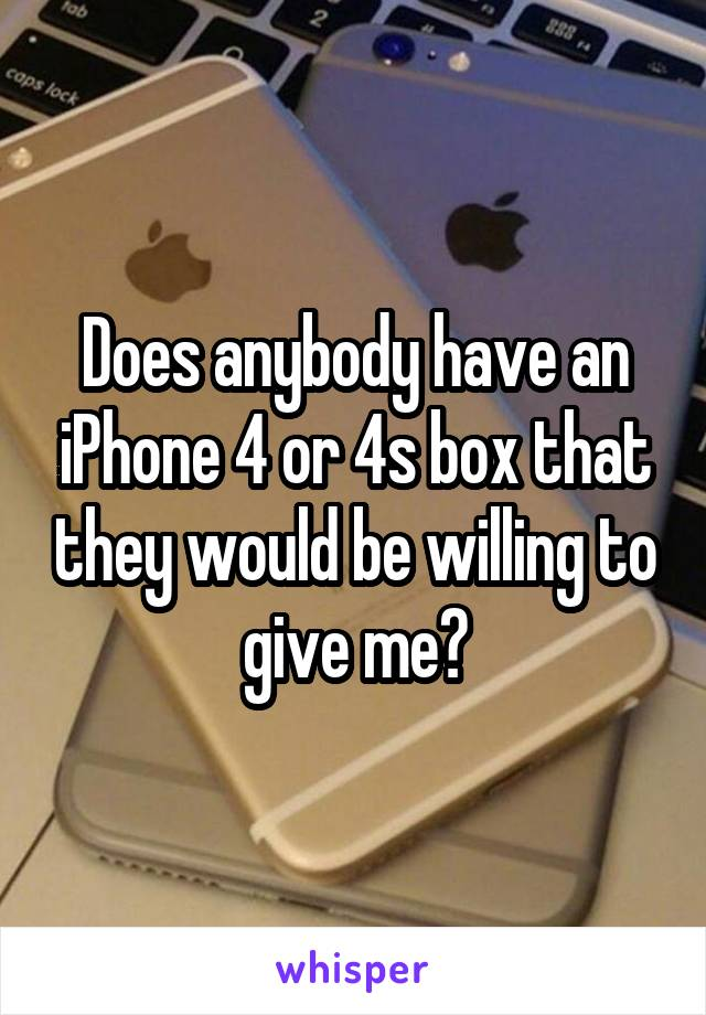Does anybody have an iPhone 4 or 4s box that they would be willing to give me?