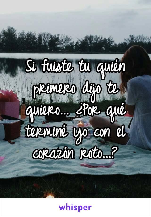Si fuiste tu quién primero dijo te quiero... ¿Por qué terminé yo con el corazón roto...?