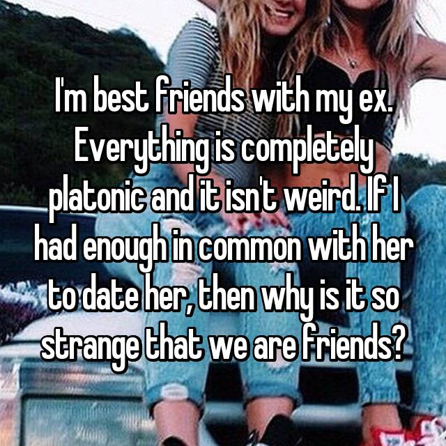 I'm best friends with my ex. Everything is completely platonic and it isn't weird. If I had enough in common with her to date her, then why is it so strange that we are friends?