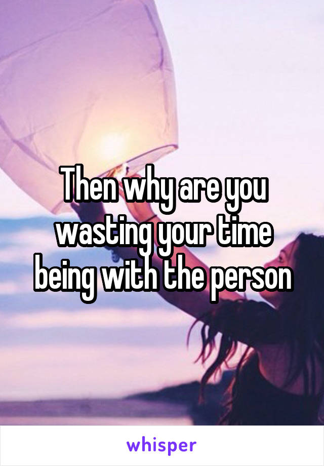 Then why are you wasting your time being with the person