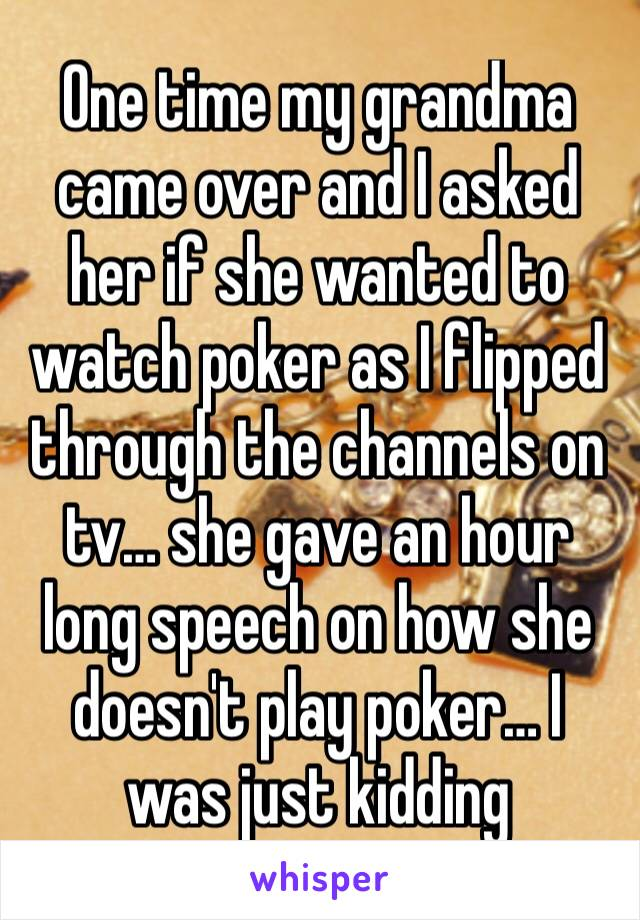 One time my grandma came over and I asked her if she wanted to watch poker as I flipped through the channels on tv… she gave an hour long speech on how she doesn't play poker… I was just kidding