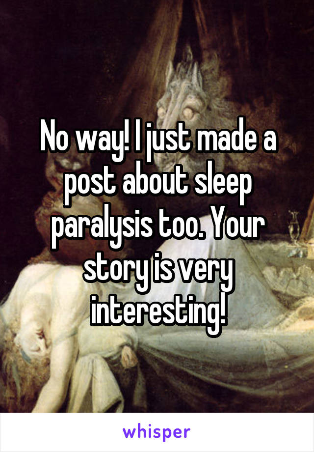 No way! I just made a post about sleep paralysis too. Your story is very interesting!