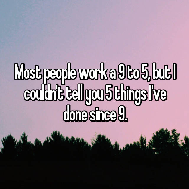 Most people work a 9 to 5, but I couldn't tell you 5 things I've done since 9.
