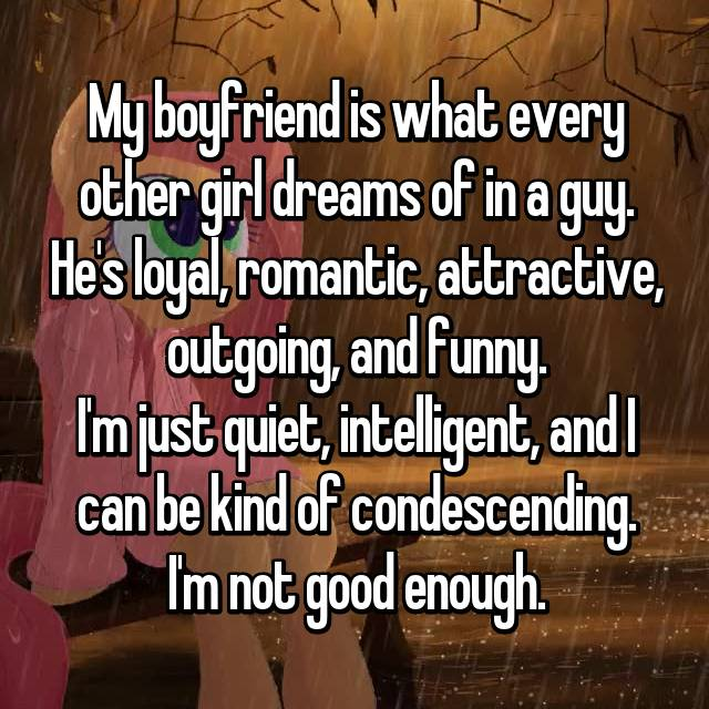 My boyfriend is what every other girl dreams of in a guy. He's loyal, romantic, attractive, outgoing, and funny. I'm just quiet, intelligent, and I can be kind of condescending. I'm not good enough.