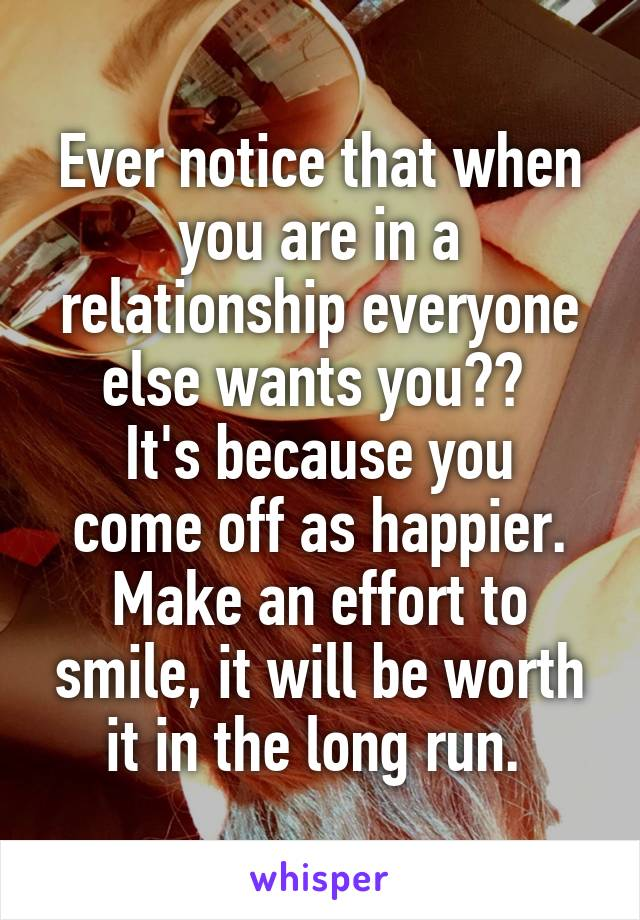 Ever notice that when you are in a relationship everyone else wants you??  It's because you come off as happier. Make an effort to smile, it will be worth it in the long run.