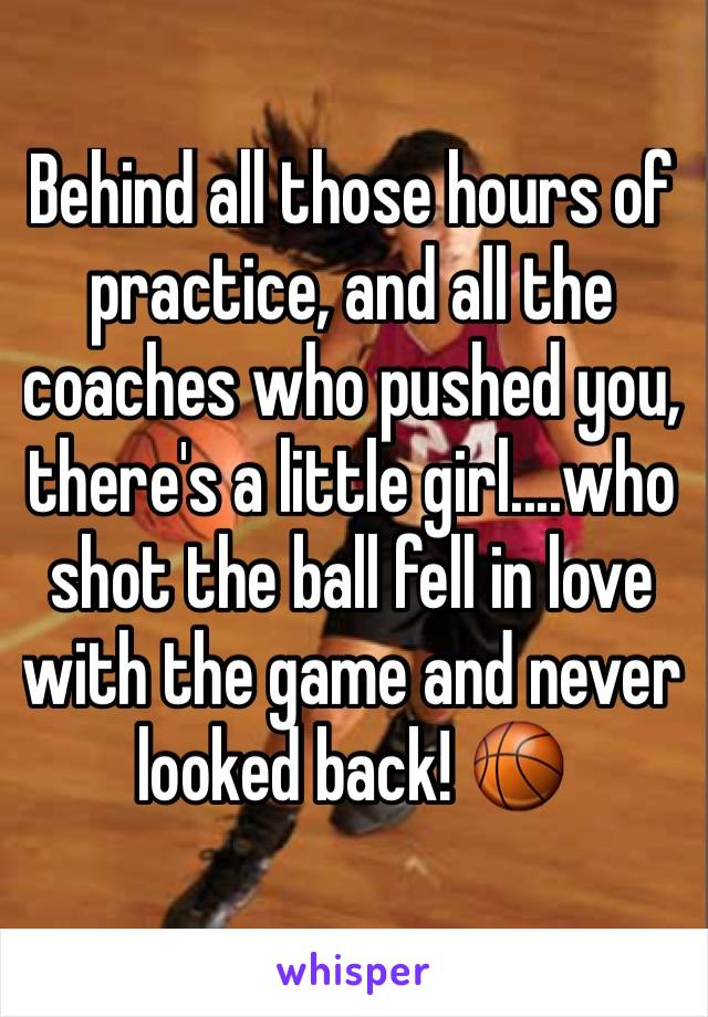 Behind all those hours of practice, and all the coaches who pushed you, there's a little girl....who shot the ball fell in love with the game and never looked back! 🏀