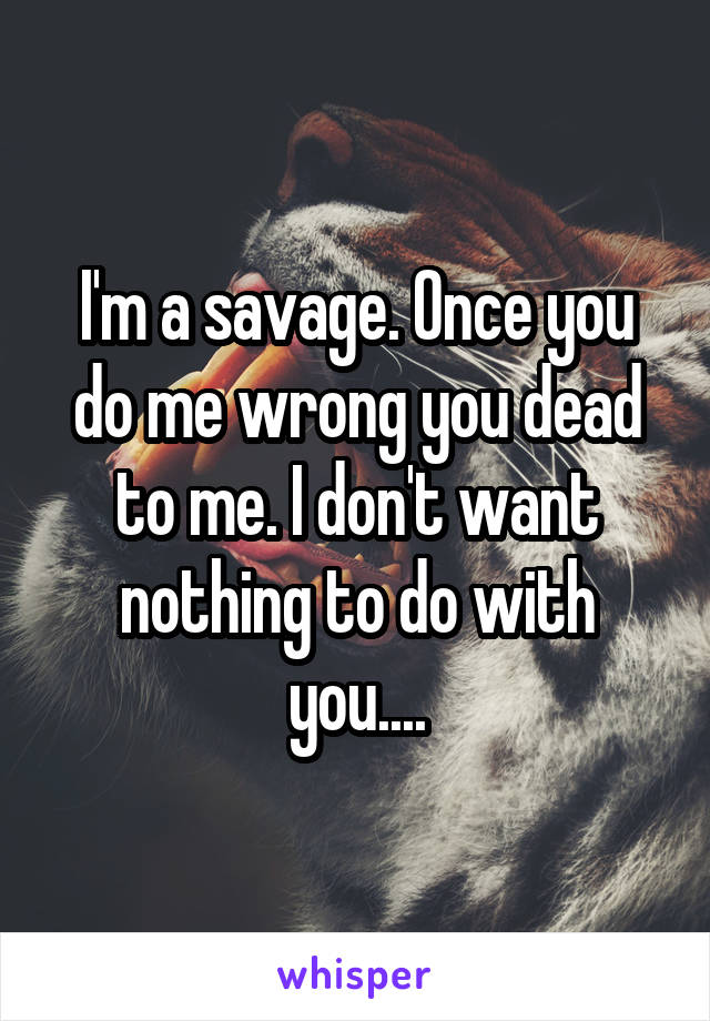 I'm a savage. Once you do me wrong you dead to me. I don't want nothing to do with you....