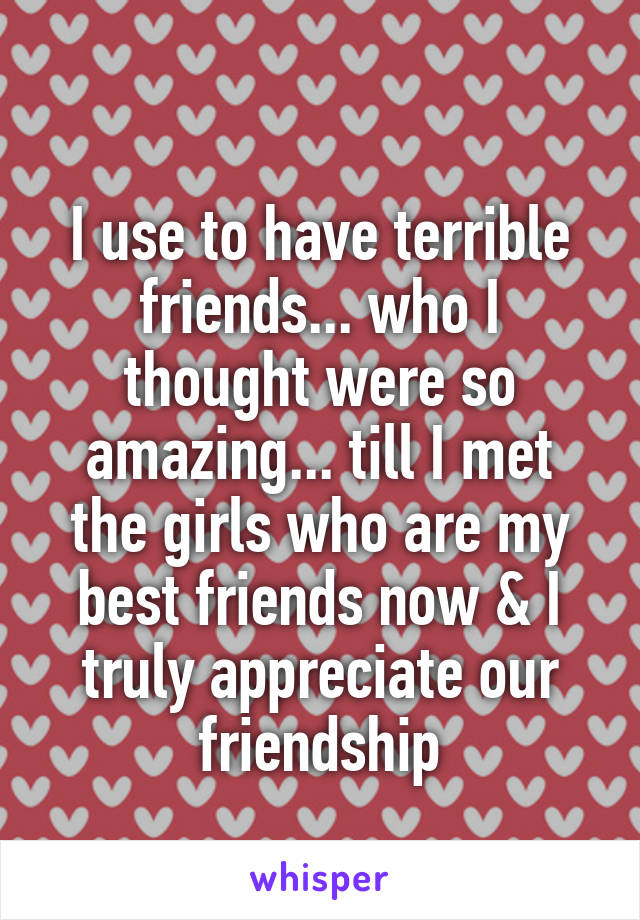 I use to have terrible friends... who I thought were so amazing... till I met the girls who are my best friends now & I truly appreciate our friendship