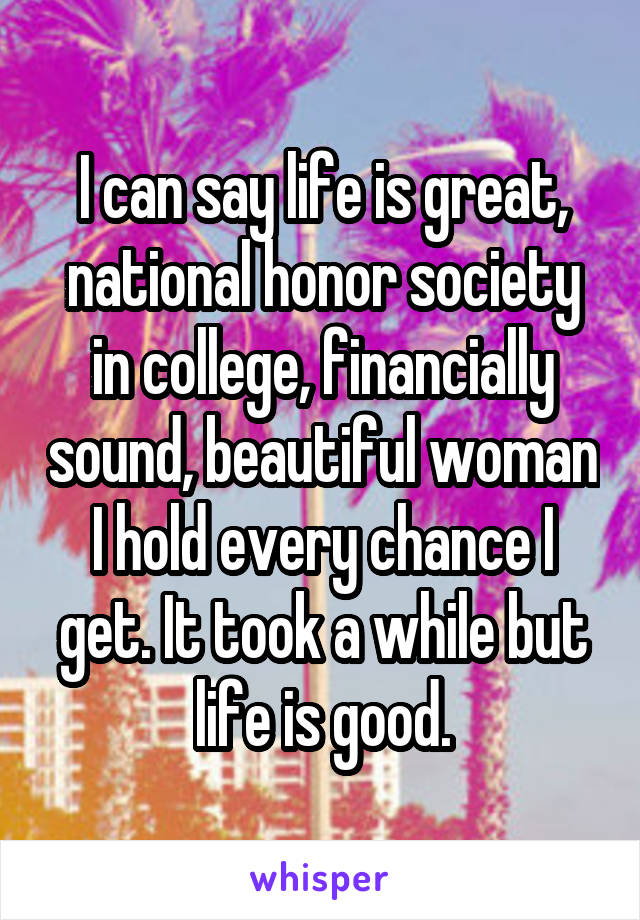 I can say life is great, national honor society in college, financially sound, beautiful woman I hold every chance I get. It took a while but life is good.