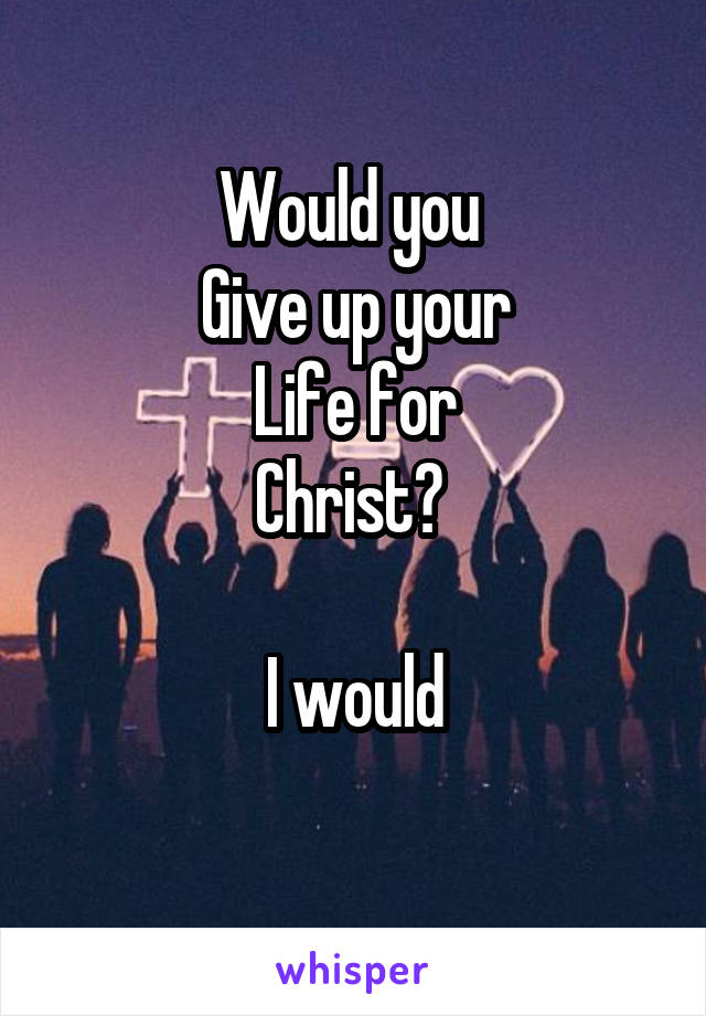 Would you  Give up your Life for Christ?   I would