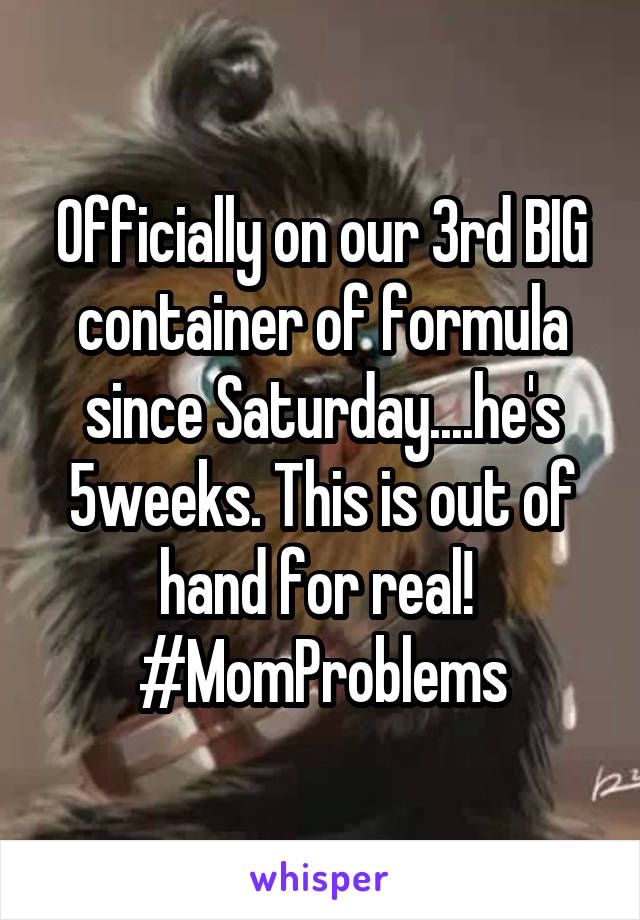 Officially on our 3rd BIG container of formula since Saturday....he's 5weeks. This is out of hand for real!  #MomProblems