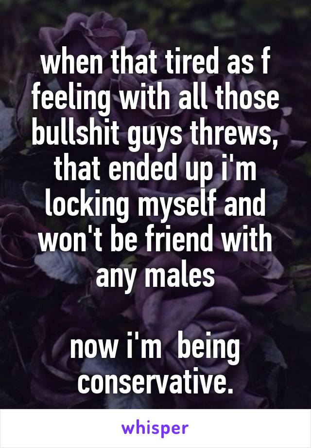 when that tired as f feeling with all those bullshit guys threws, that ended up i'm locking myself and won't be friend with any males  now i'm  being conservative.