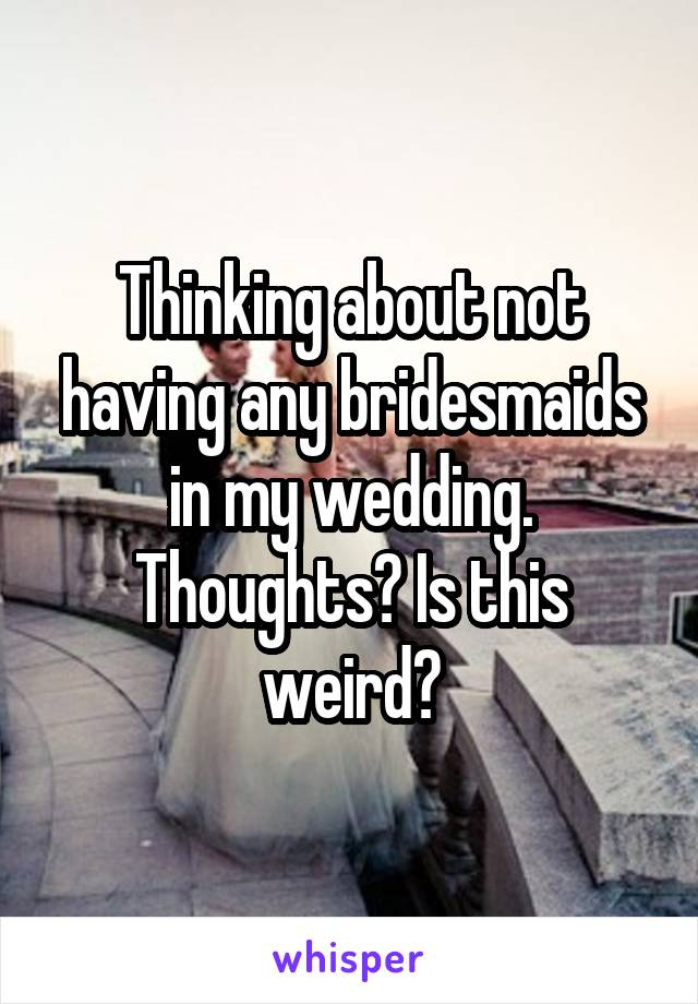 Thinking about not having any bridesmaids in my wedding. Thoughts? Is this weird?