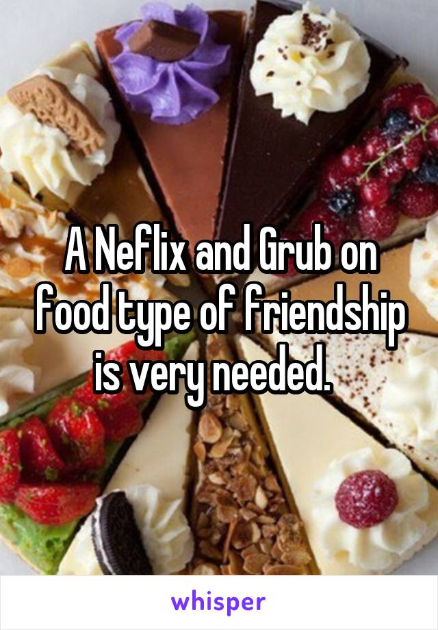 A Neflix and Grub on food type of friendship is very needed.