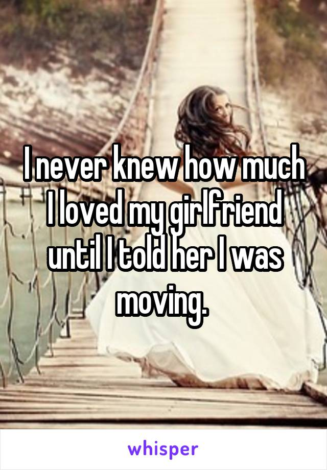 I never knew how much I loved my girlfriend until I told her I was moving.