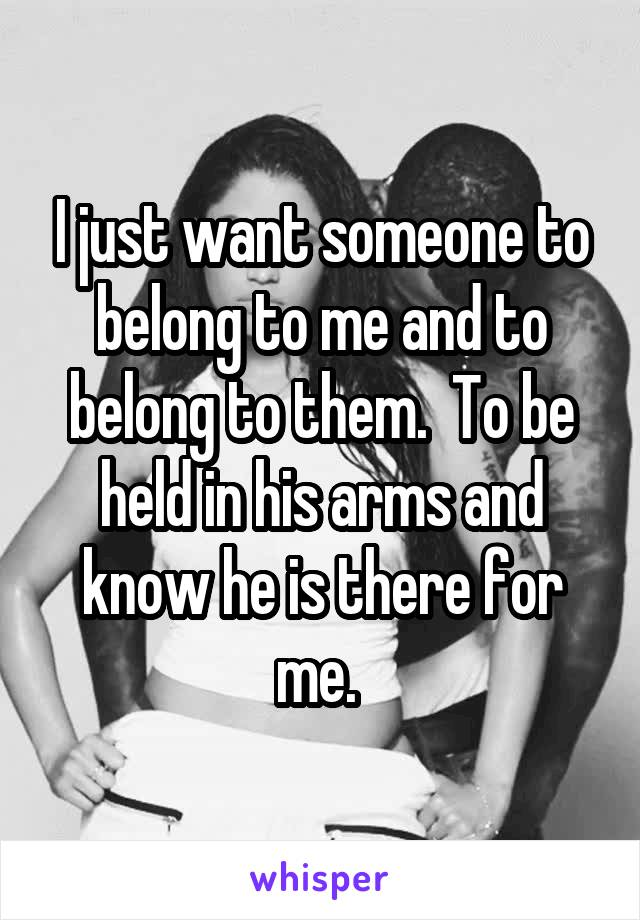 I just want someone to belong to me and to belong to them.  To be held in his arms and know he is there for me.
