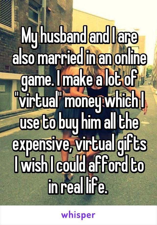 """My husband and I are also married in an online game. I make a lot of """"virtual"""" money which I use to buy him all the expensive, virtual gifts I wish I could afford to in real life."""