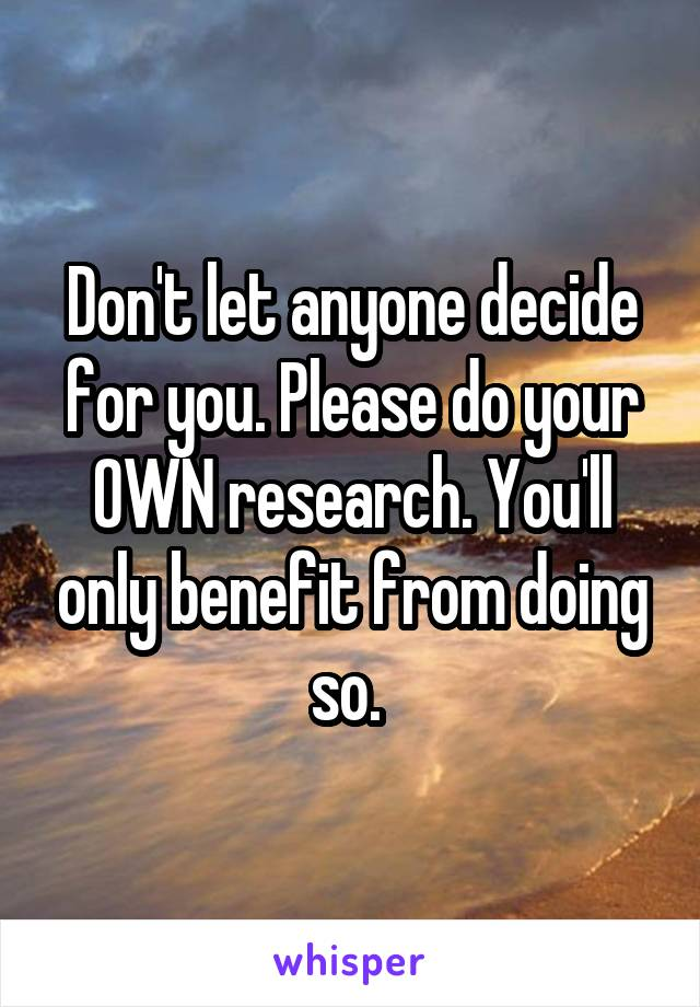 Don't let anyone decide for you. Please do your OWN research. You'll only benefit from doing so.